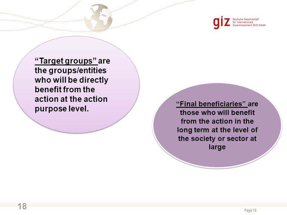 Target groups are the groups/entities who will be directly benefit from the action at the action purpose level.