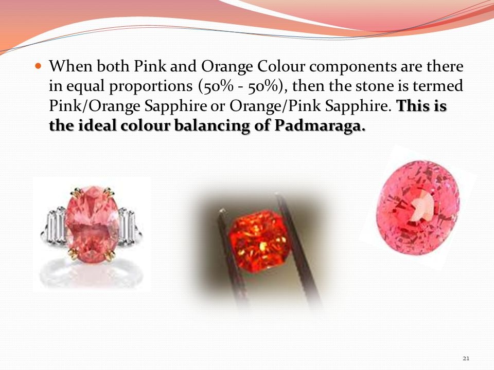 When both Pink and Orange Colour components are there in equal proportions (50% - 50%), then the stone is termed Pink/Orange Sapphire or Orange/Pink Sapphire.