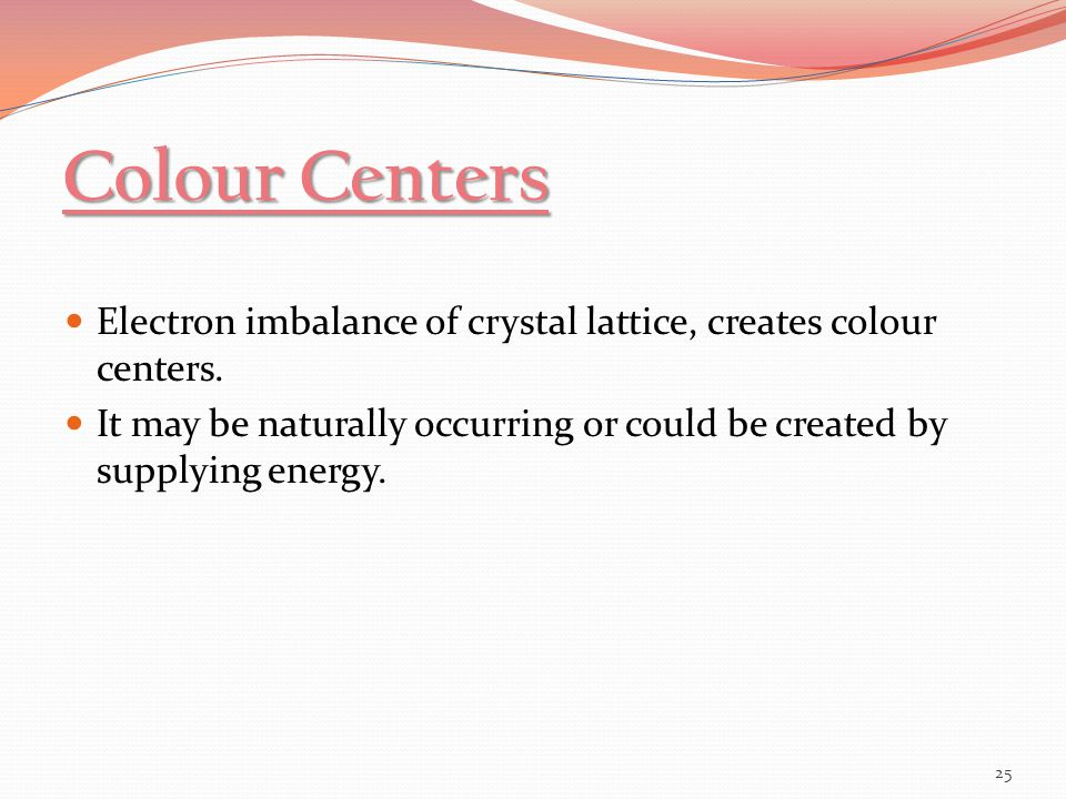 Colour Centers Electron imbalance of crystal lattice, creates colour centers.