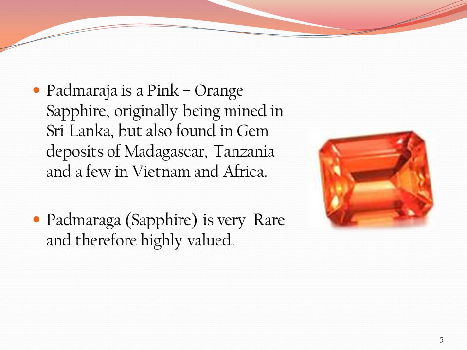 Padmaraja is a Pink – Orange Sapphire, originally being mined in Sri Lanka, but also found in Gem deposits of Madagascar, Tanzania and a few in Vietnam and Africa.