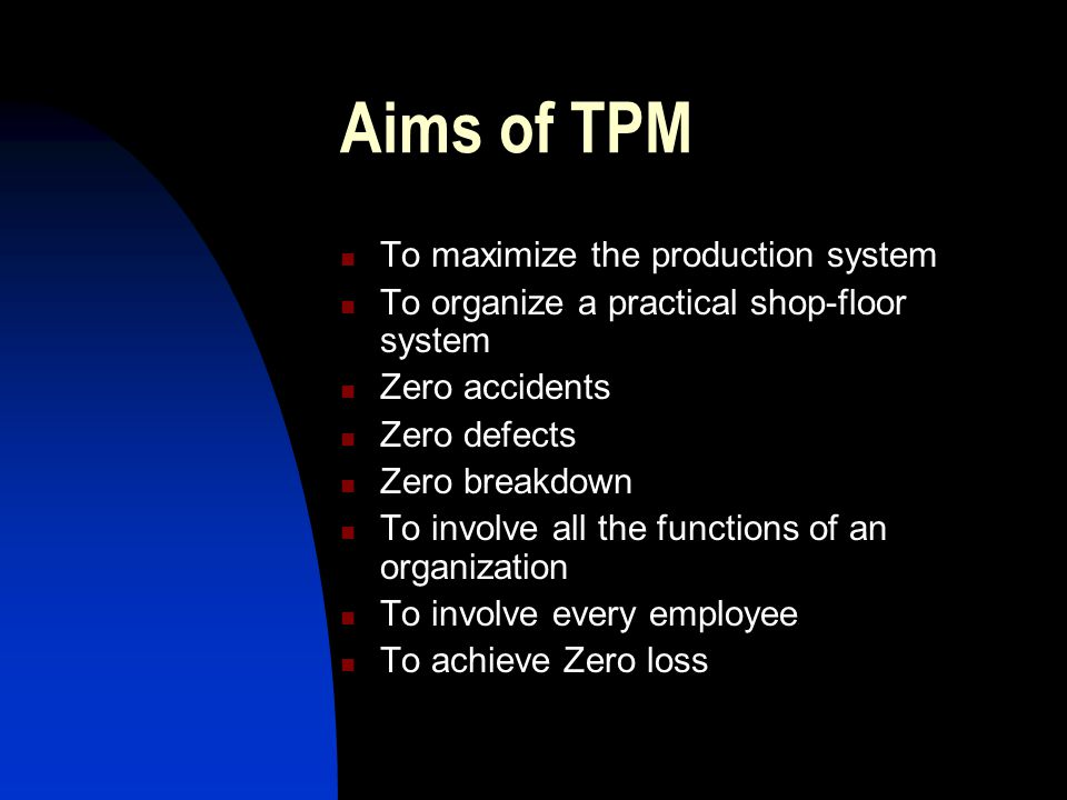 Aims of TPM To maximize the production system