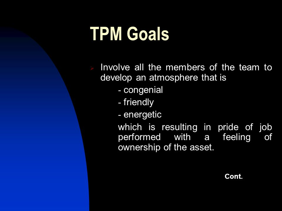 TPM Goals Involve all the members of the team to develop an atmosphere that is. - congenial.