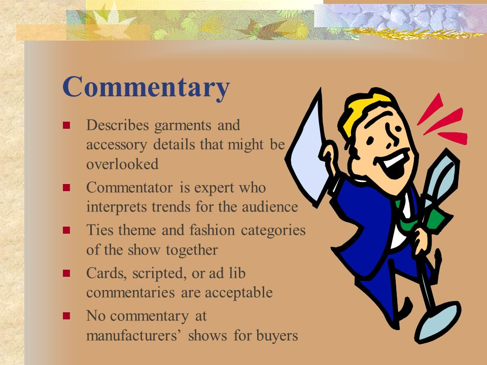 Commentary Describes garments and accessory details that might be overlooked. Commentator is expert who interprets trends for the audience.