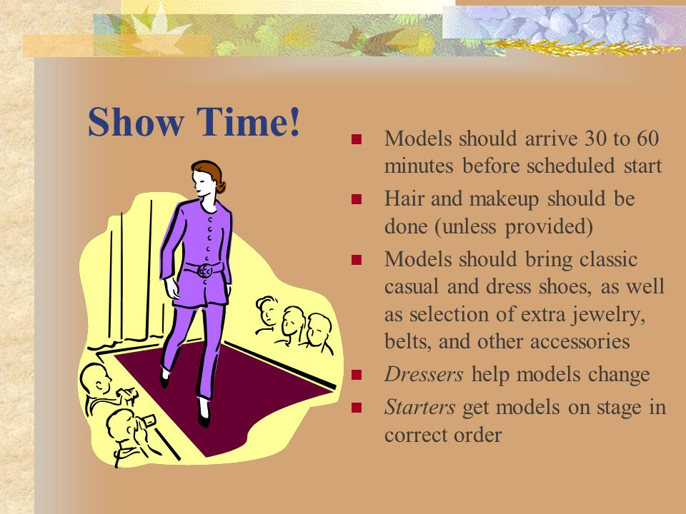 Show Time! Models should arrive 30 to 60 minutes before scheduled start. Hair and makeup should be done (unless provided)