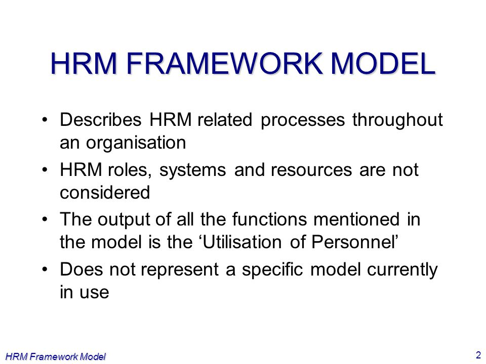 HRM FRAMEWORK MODEL Describes HRM related processes throughout an organisation. HRM roles, systems and resources are not considered.