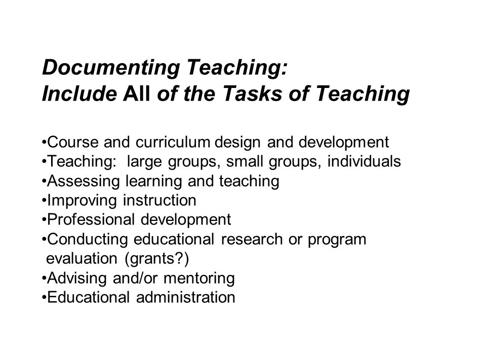 Documenting Teaching: Include All of the Tasks of Teaching •Course and curriculum design and development •Teaching: large groups, small groups, individuals •Assessing learning and teaching •Improving instruction •Professional development •Conducting educational research or program evaluation (grants ) •Advising and/or mentoring •Educational administration