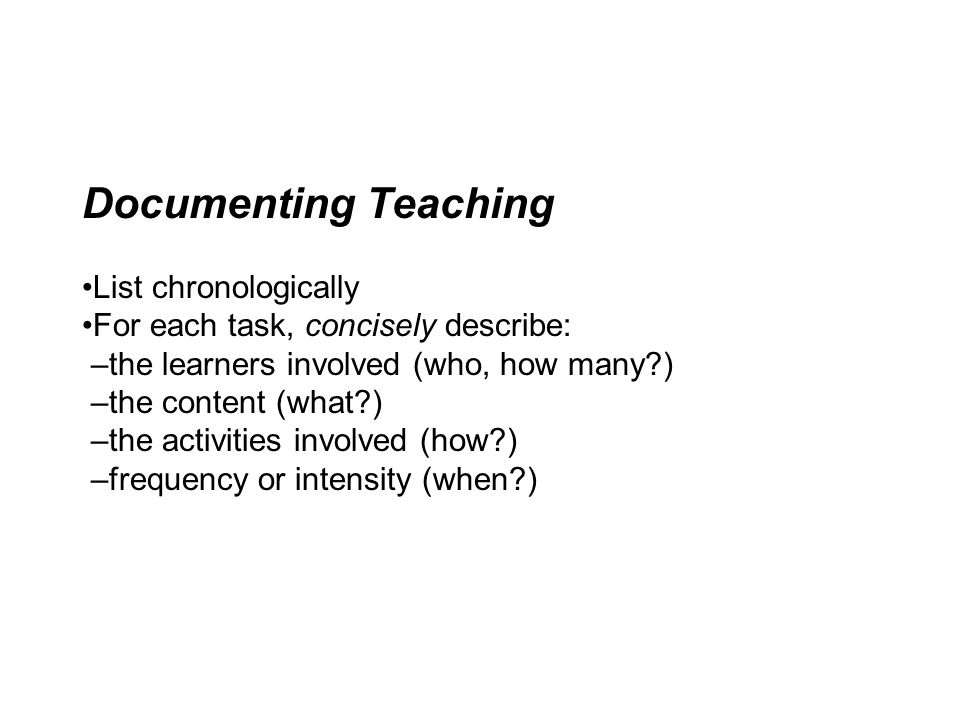 Documenting Teaching •List chronologically •For each task, concisely describe: –the learners involved (who, how many ) –the content (what ) –the activities involved (how ) –frequency or intensity (when )