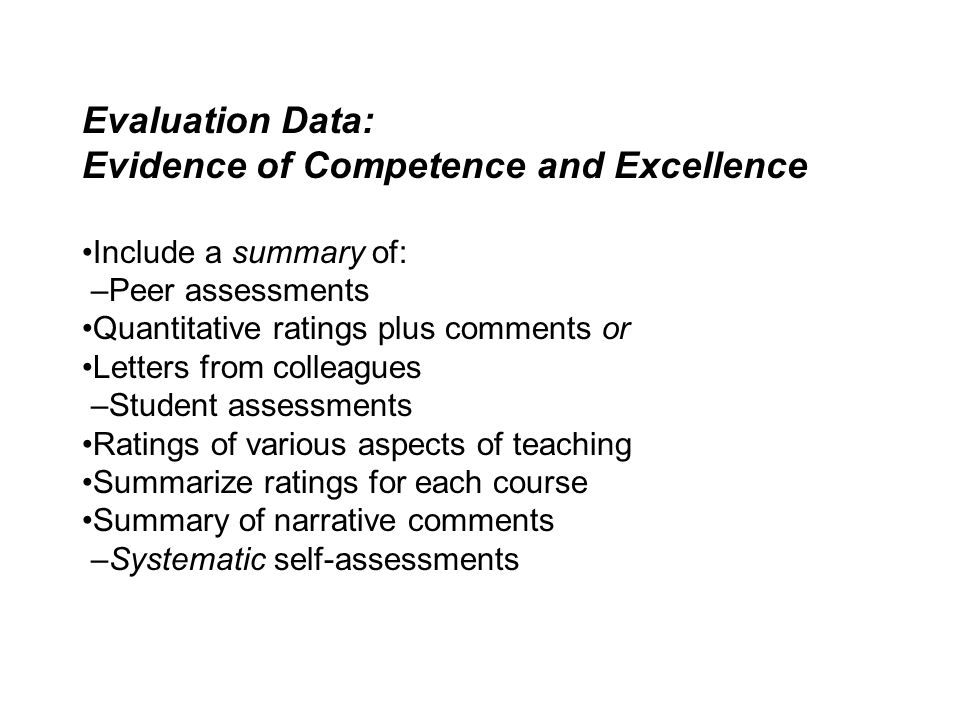 Evaluation Data: Evidence of Competence and Excellence •Include a summary of: –Peer assessments •Quantitative ratings plus comments or •Letters from colleagues –Student assessments •Ratings of various aspects of teaching •Summarize ratings for each course •Summary of narrative comments –Systematic self-assessments