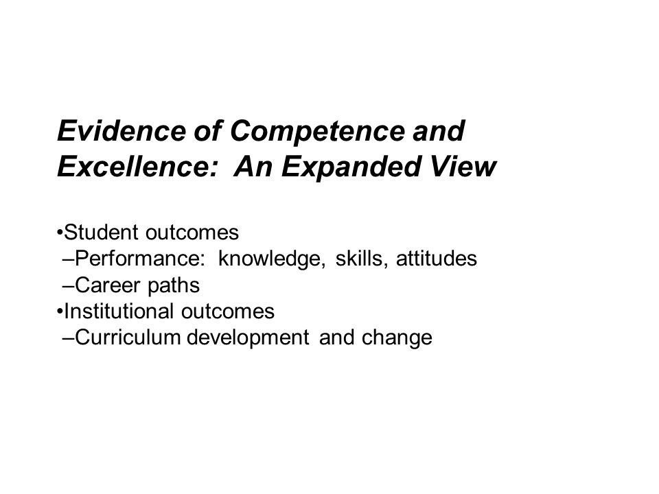 Evidence of Competence and Excellence: An Expanded View •Student outcomes –Performance: knowledge, skills, attitudes –Career paths •Institutional outcomes –Curriculum development and change