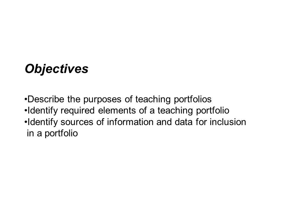 Objectives •Describe the purposes of teaching portfolios •Identify required elements of a teaching portfolio •Identify sources of information and data for inclusion in a portfolio