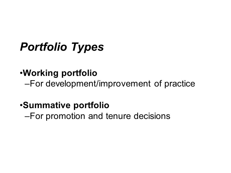 Portfolio Types •Working portfolio –For development/improvement of practice •Summative portfolio –For promotion and tenure decisions