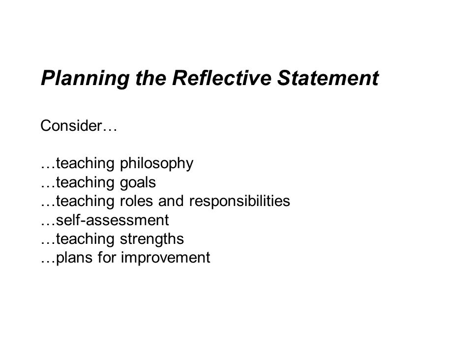 Planning the Reflective Statement Consider… …teaching philosophy …teaching goals …teaching roles and responsibilities …self-assessment …teaching strengths …plans for improvement