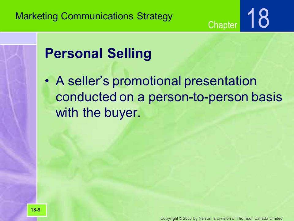 18 Marketing Communications Strategy. Personal Selling. A seller's promotional presentation conducted on a person-to-person basis with the buyer.