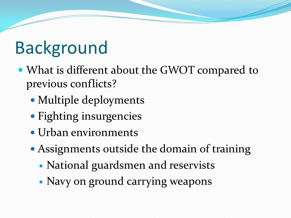 Background What is different about the GWOT compared to previous conflicts Multiple deployments. Fighting insurgencies.