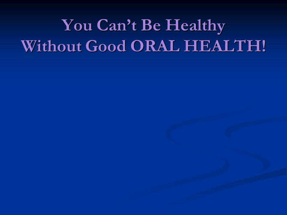 You Can't Be Healthy Without Good ORAL HEALTH!