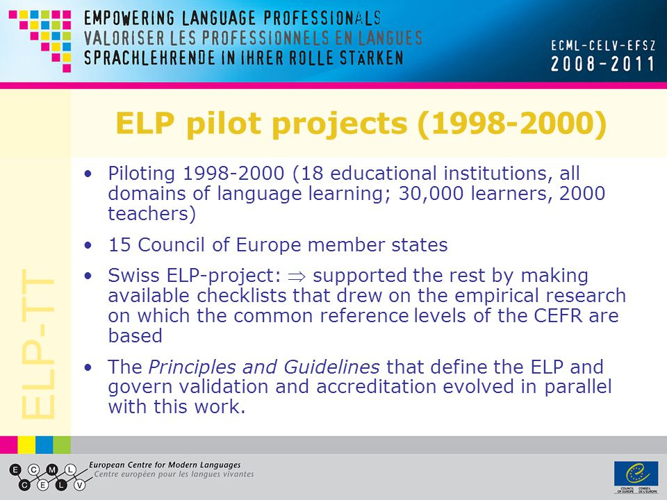 ELP pilot projects (1998-2000) Piloting 1998-2000 (18 educational institutions, all domains of language learning; 30,000 learners, 2000 teachers)