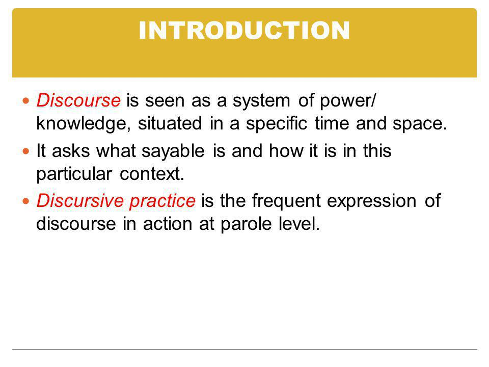INTRODUCTION Discourse is seen as a system of power/ knowledge, situated in a specific time and space.