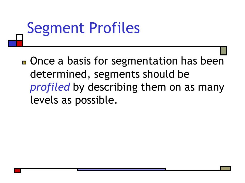 Segment Profiles Once a basis for segmentation has been determined, segments should be profiled by describing them on as many levels as possible.