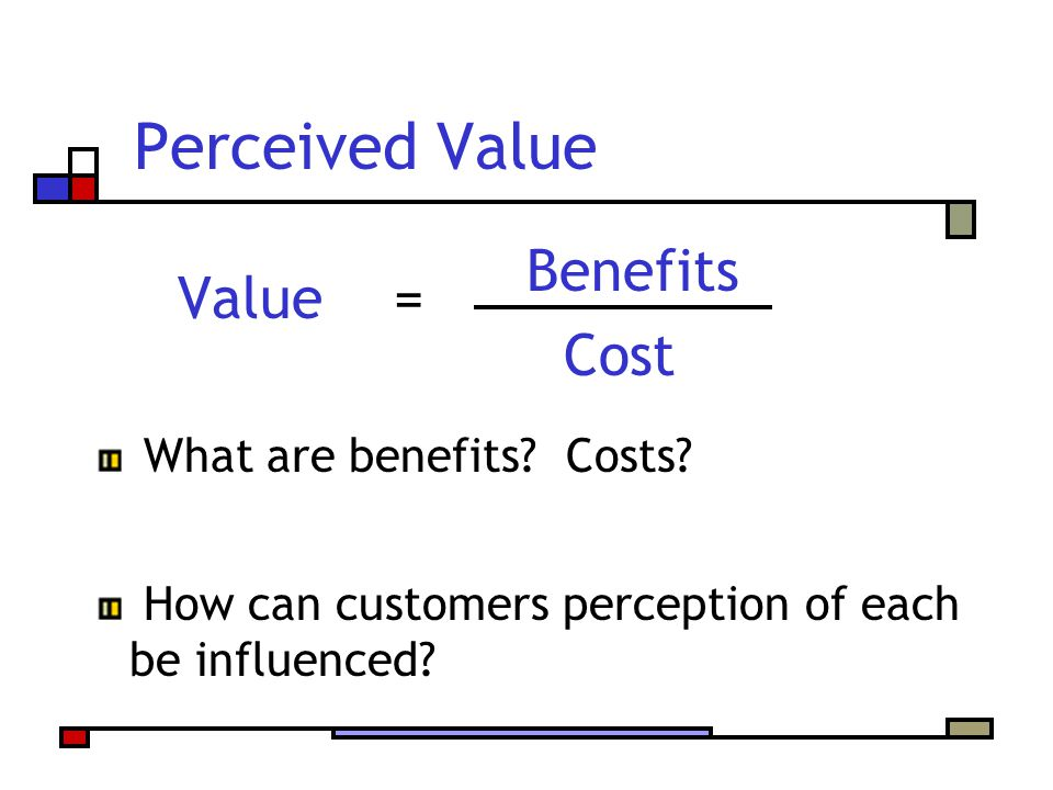 Perceived Value Value = Cost Benefits What are benefits Costs