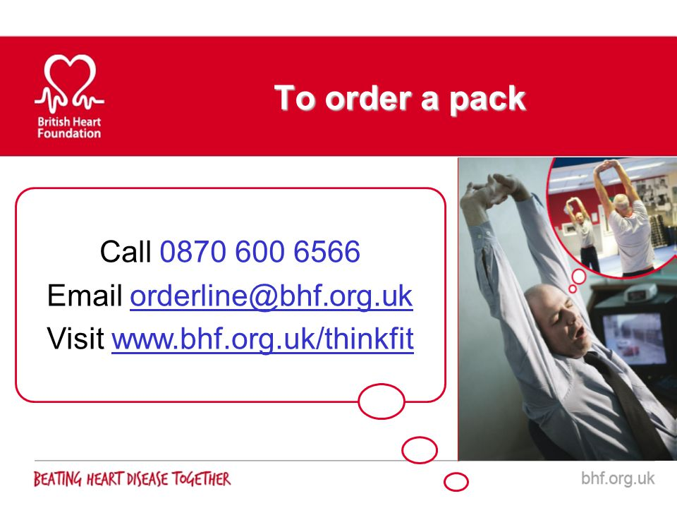 To order a pack Call 0870 600 6566 Email orderline@bhf.org.uk