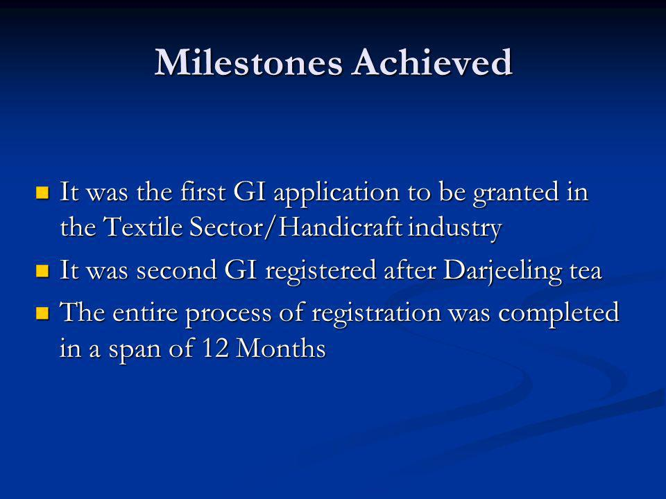 Milestones Achieved It was the first GI application to be granted in the Textile Sector/Handicraft industry.