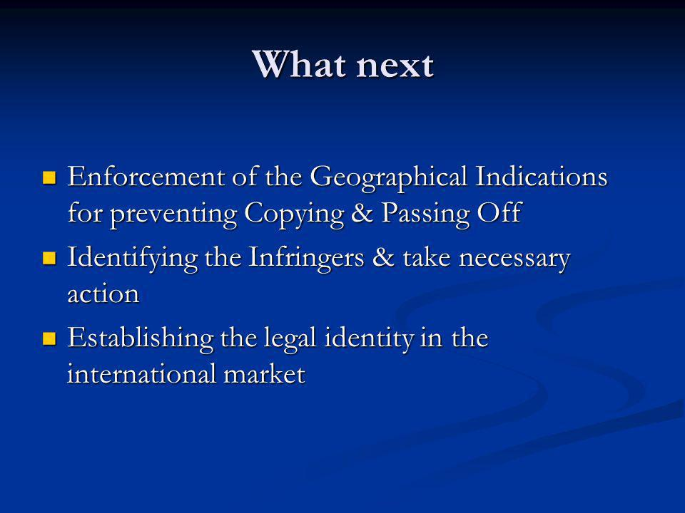 What next Enforcement of the Geographical Indications for preventing Copying & Passing Off. Identifying the Infringers & take necessary action.