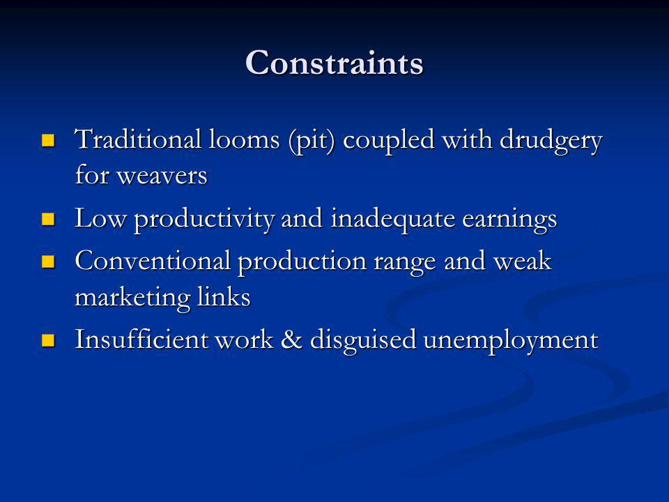 Constraints Traditional looms (pit) coupled with drudgery for weavers