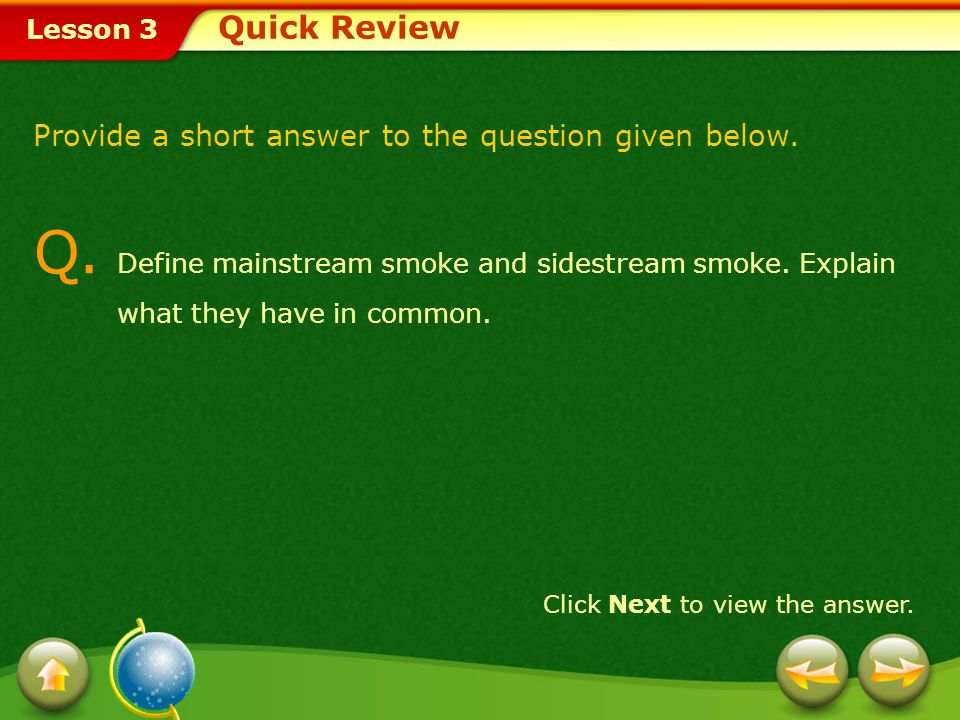 Quick Review Provide a short answer to the question given below. Q. Define mainstream smoke and sidestream smoke. Explain what they have in common.