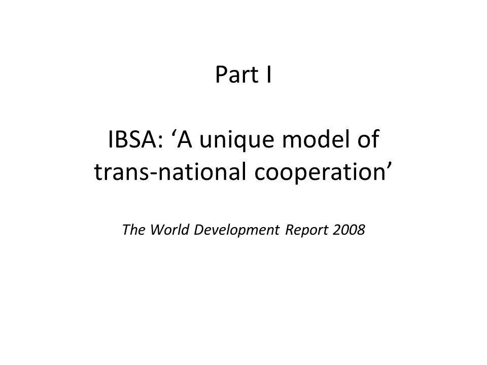 Part I IBSA: 'A unique model of trans-national cooperation' The World Development Report 2008
