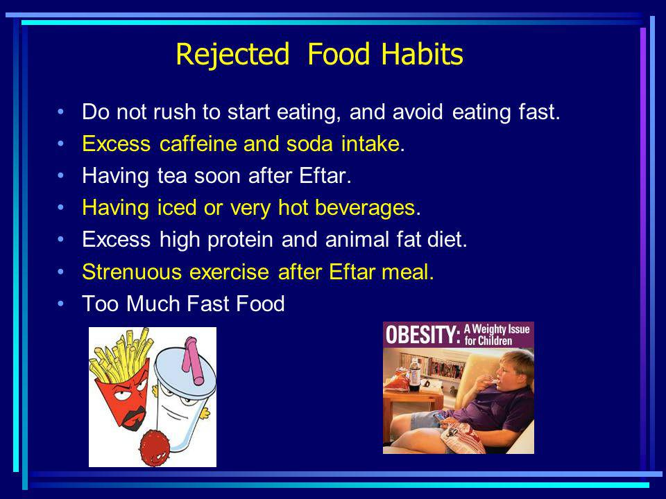 Rejected Food Habits Do not rush to start eating, and avoid eating fast. Excess caffeine and soda intake.