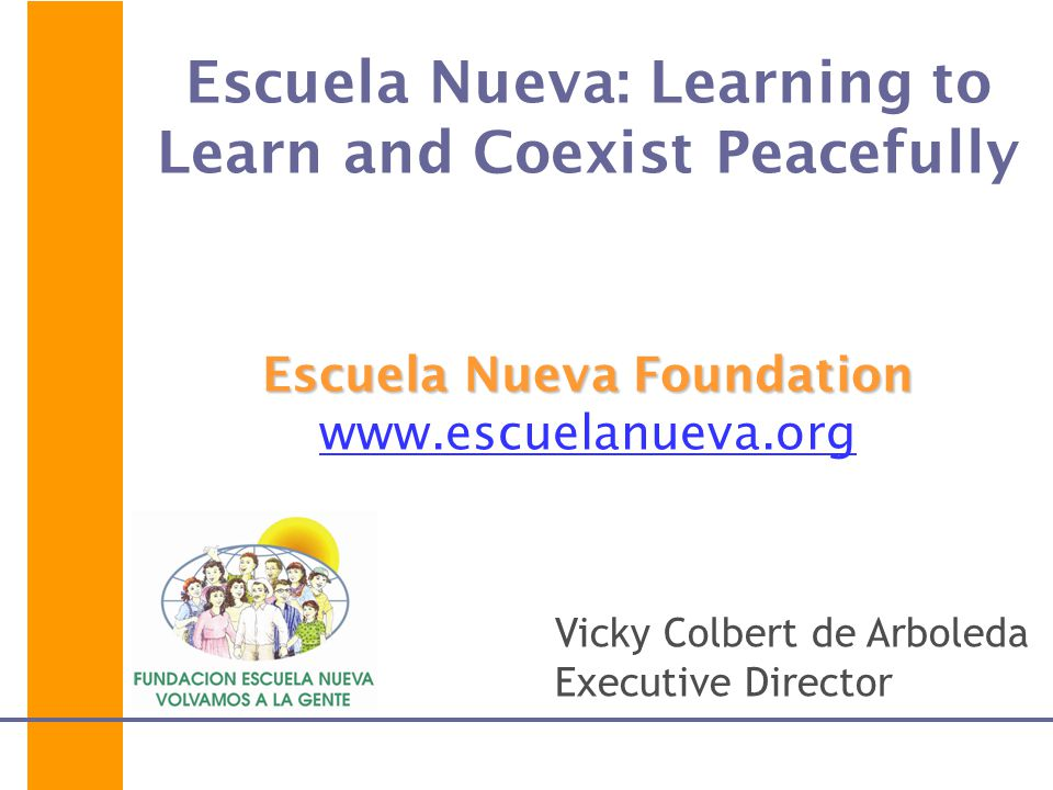 Escuela Nueva: Learning to Learn and Coexist Peacefully Escuela Nueva Foundation www.escuelanueva.org