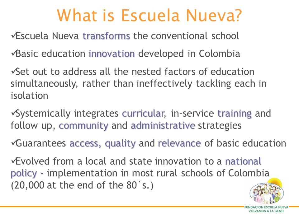 What is Escuela Nueva Escuela Nueva transforms the conventional school. Basic education innovation developed in Colombia.