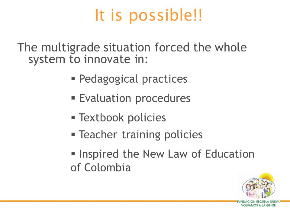 It is possible!! The multigrade situation forced the whole system to innovate in: Pedagogical practices.