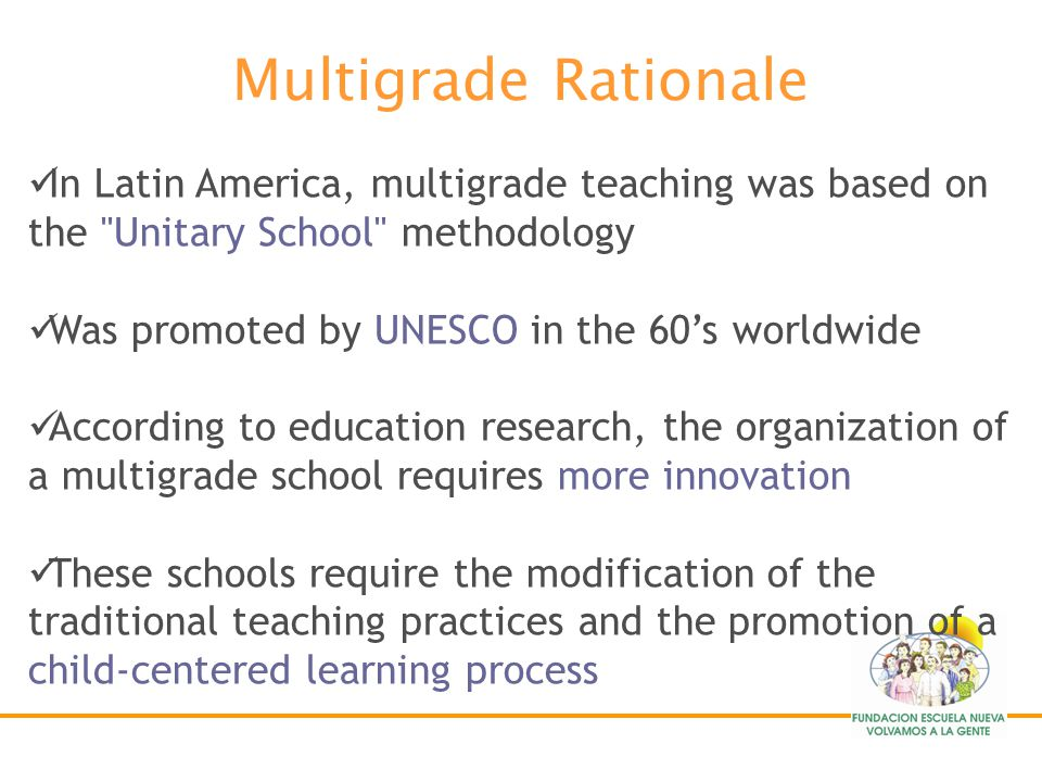 Multigrade Rationale In Latin America, multigrade teaching was based on the Unitary School methodology.