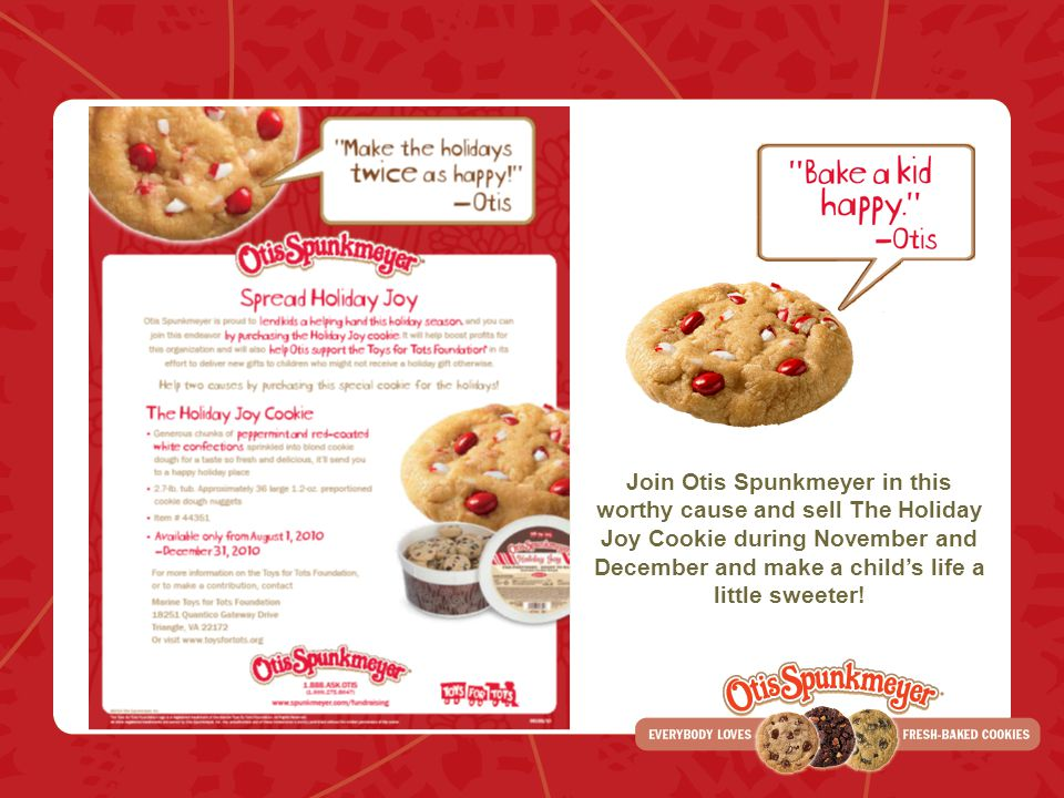 Join Otis Spunkmeyer in this worthy cause and sell The Holiday Joy Cookie during November and December and make a child's life a little sweeter!