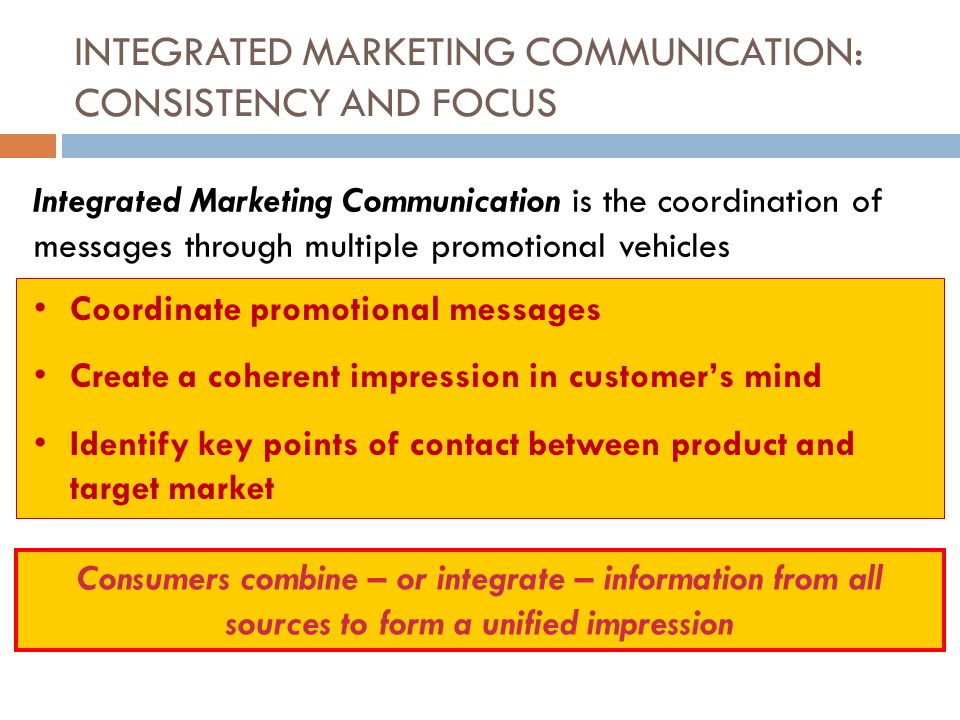 INTEGRATED MARKETING COMMUNICATION: CONSISTENCY AND FOCUS