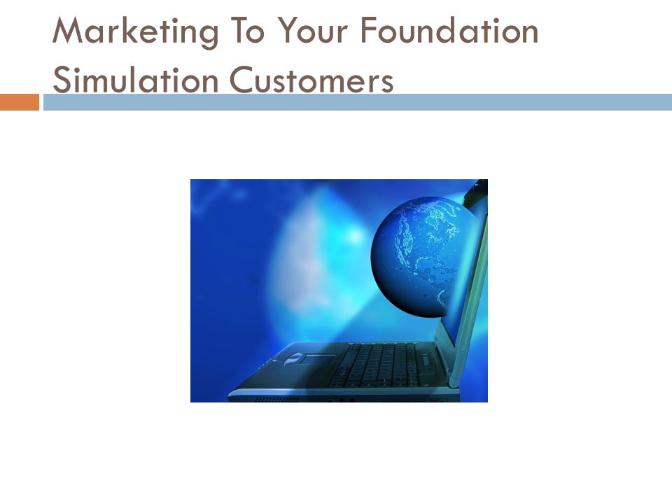 Marketing To Your Foundation Simulation Customers