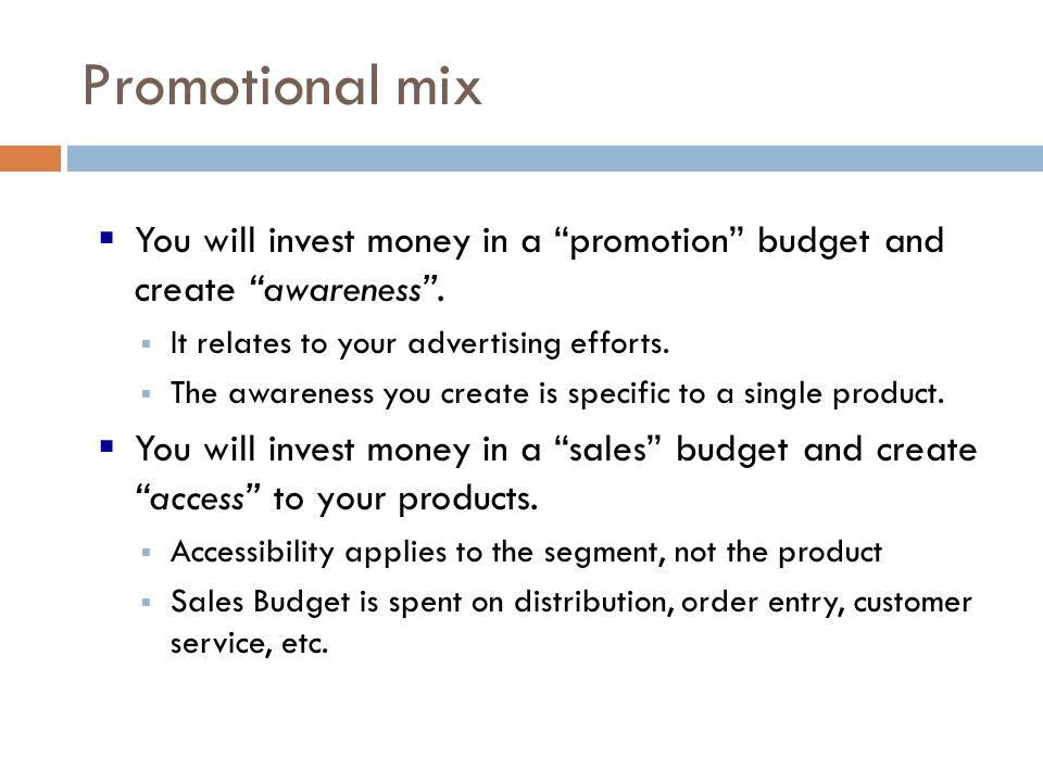 Promotional mix You will invest money in a promotion budget and create awareness . It relates to your advertising efforts.