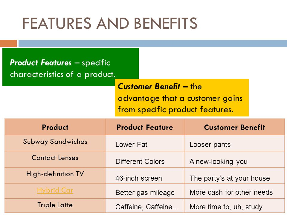 FEATURES AND BENEFITS Product Features – specific characteristics of a product.
