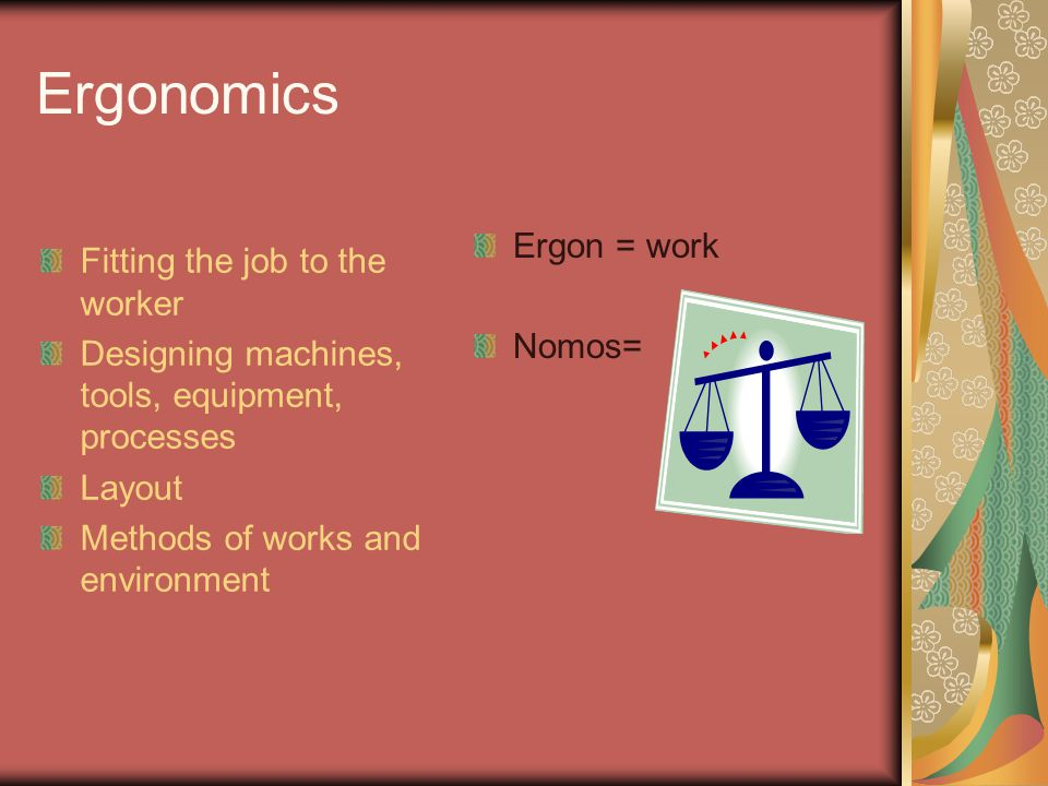 Ergonomics Fitting the job to the worker Ergon = work