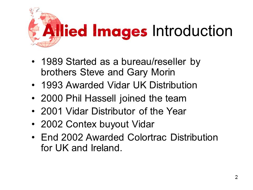 Introduction 1989 Started as a bureau/reseller by brothers Steve and Gary Morin. 1993 Awarded Vidar UK Distribution.