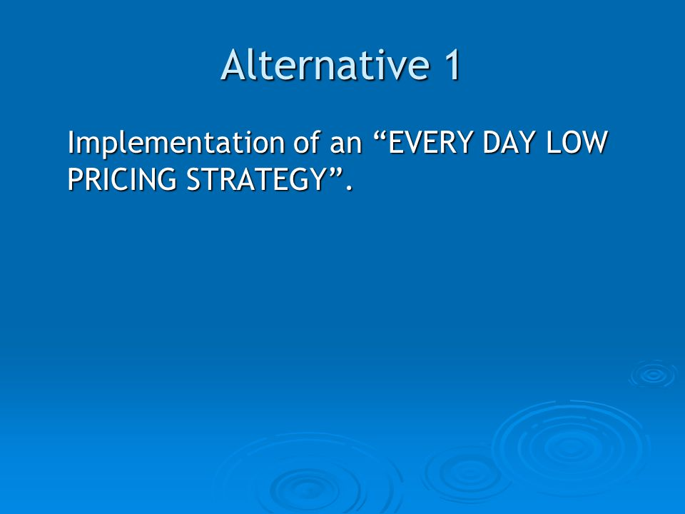 Alternative 1 Implementation of an EVERY DAY LOW PRICING STRATEGY .
