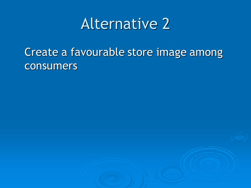 Alternative 2 Create a favourable store image among consumers