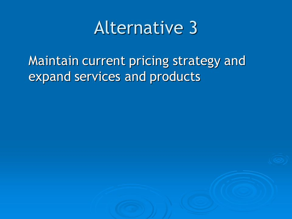Alternative 3 Maintain current pricing strategy and expand services and products
