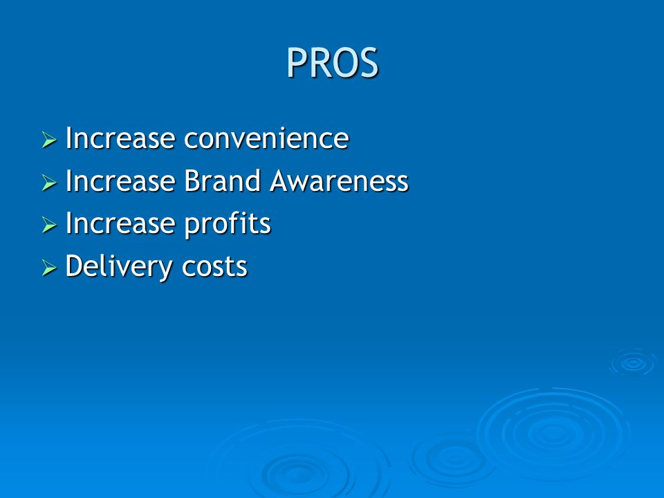 PROS Increase convenience Increase Brand Awareness Increase profits