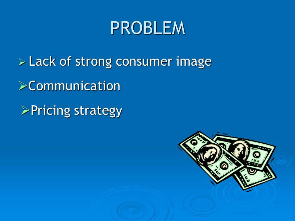 PROBLEM Lack of strong consumer image Communication Pricing strategy