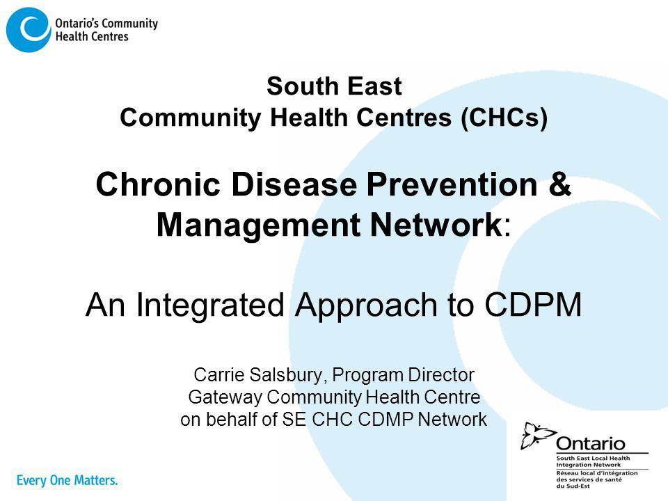 South East Community Health Centres (CHCs) Chronic Disease Prevention & Management Network: An Integrated Approach to CDPM Carrie Salsbury, Program Director Gateway Community Health Centre on behalf of SE CHC CDMP Network