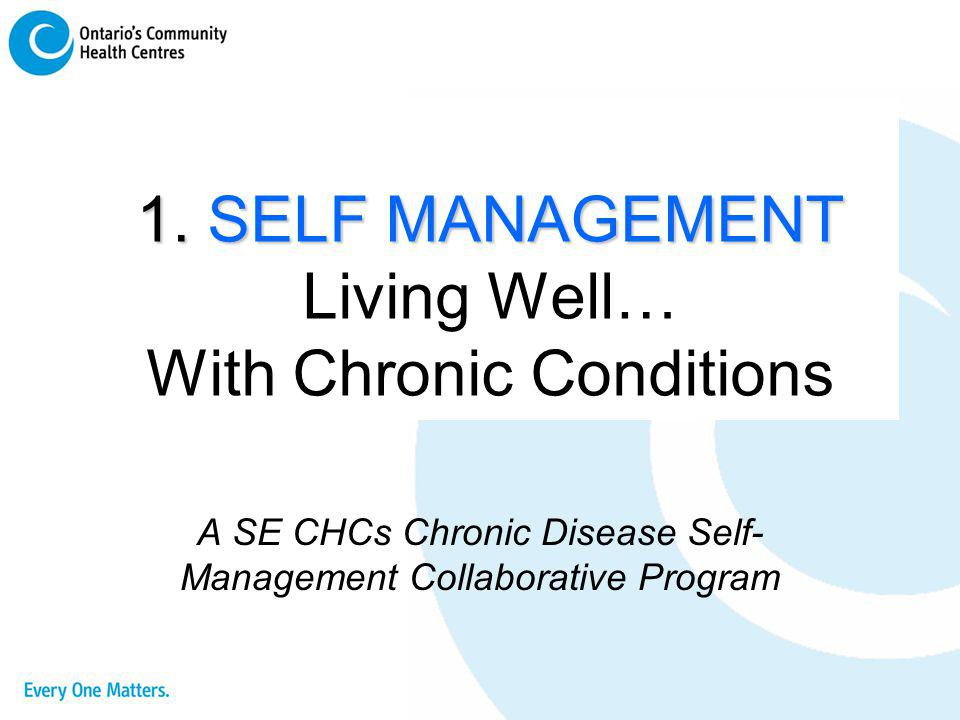 1. SELF MANAGEMENT Living Well… With Chronic Conditions