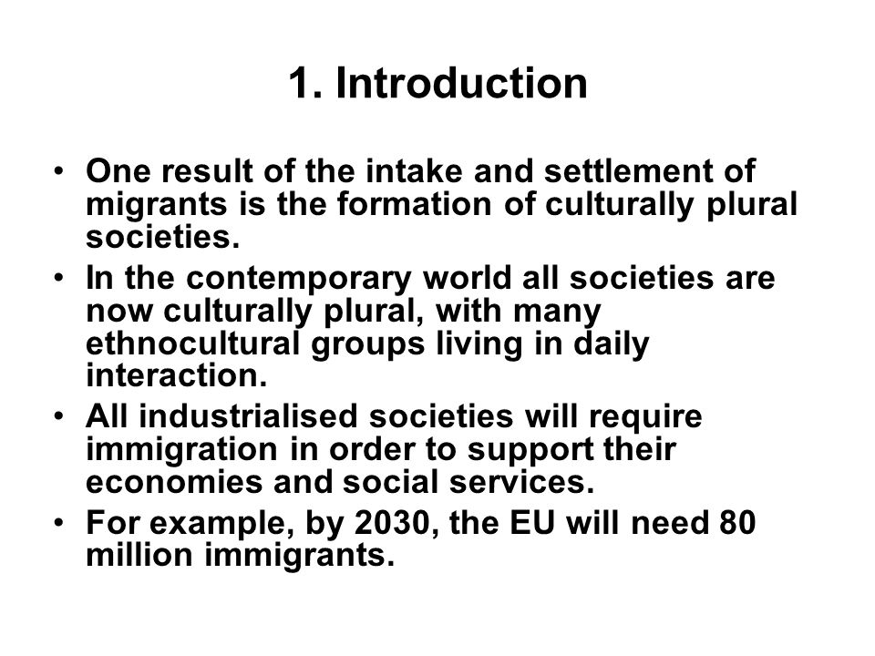 1. Introduction One result of the intake and settlement of migrants is the formation of culturally plural societies.