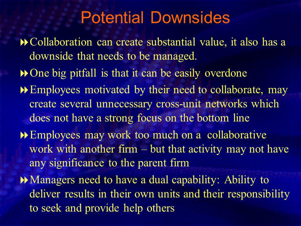 Potential Downsides Collaboration can create substantial value, it also has a downside that needs to be managed.